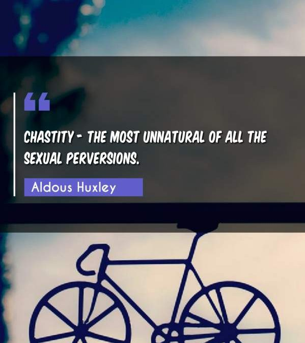 Chastity - the most unnatural of all the sexual perversions.