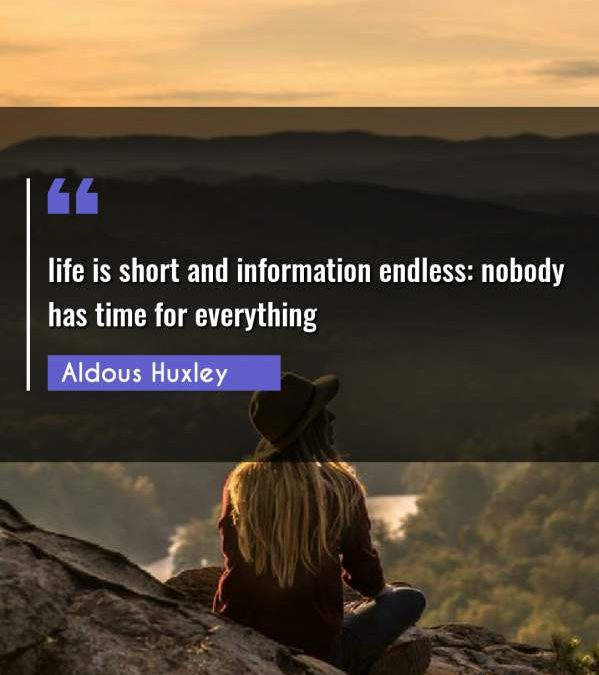 life is short and information endless: nobody has time for everything