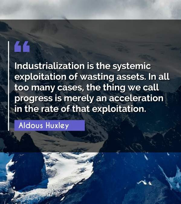 Industrialization is the systemic exploitation of wasting assets. In all too many cases, the thing we call progress is merely an acceleration in the rate of that exploitation.