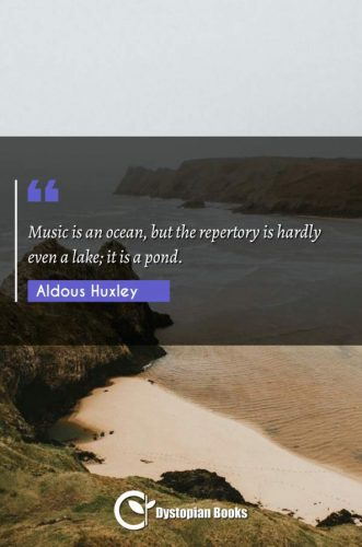 Music is an ocean, but the repertory is hardly even a lake; it is a pond.