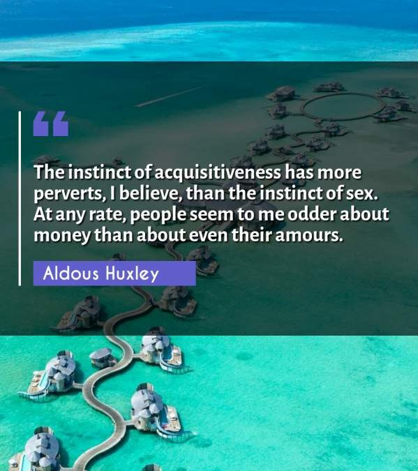 The instinct of acquisitiveness has more perverts, I believe, than the instinct of sex. At any rate, people seem to me odder about money than about even their amours.