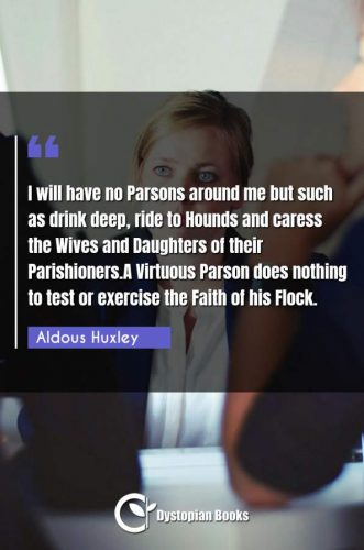 I will have no Parsons around me but such as drink deep, ride to Hounds and caress the Wives and Daughters of their Parishioners.A Virtuous Parson does nothing to test or exercise the Faith of his Flock.