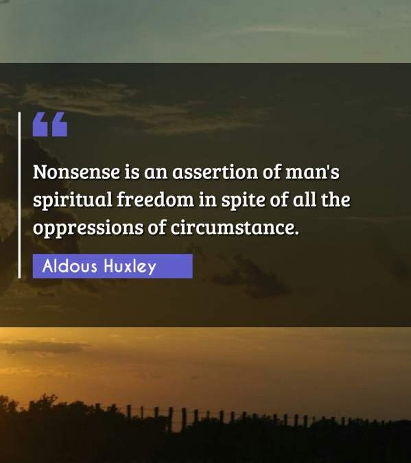 Nonsense is an assertion of man's spiritual freedom in spite of all the oppressions of circumstance.