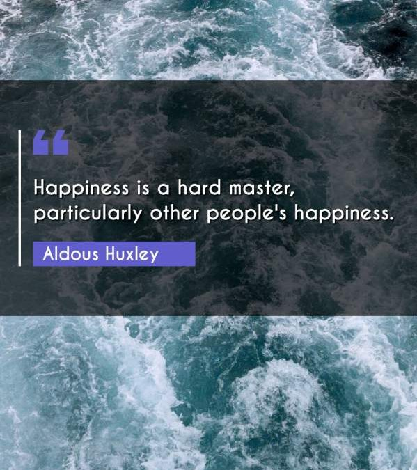Happiness is a hard master, particularly other people's happiness.