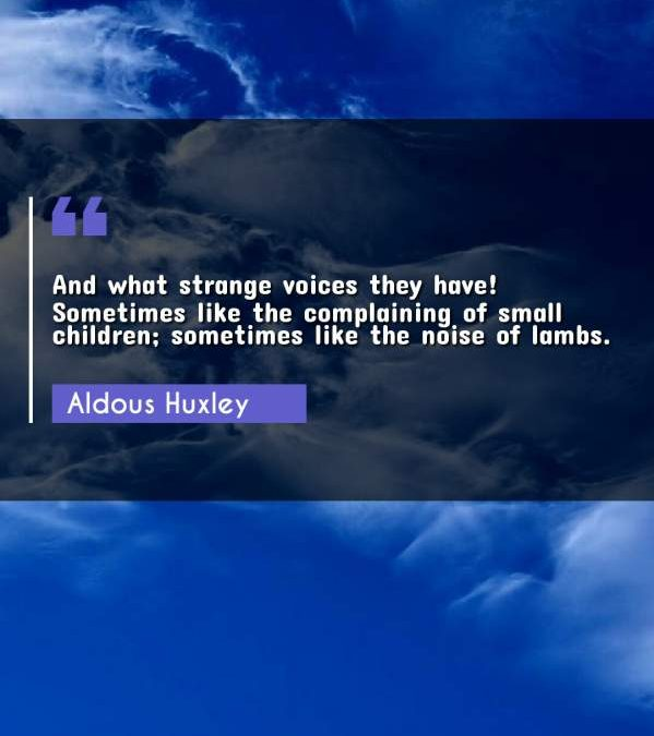 And what strange voices they have! Sometimes like the complaining of small children; sometimes like the noise of lambs.