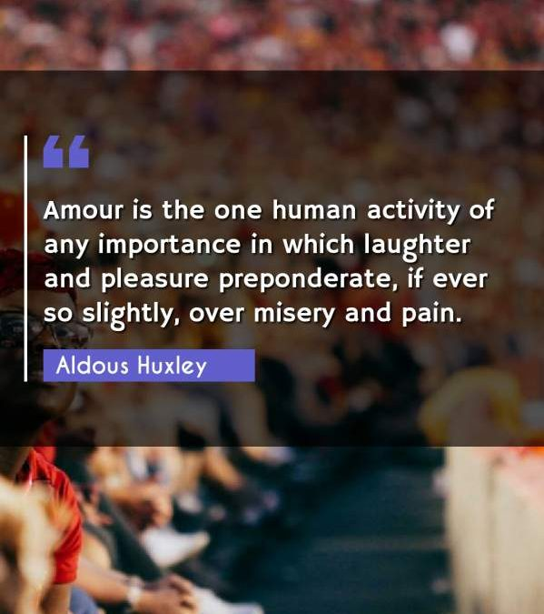 Amour is the one human activity of any importance in which laughter and pleasure preponderate, if ever so slightly, over misery and pain.