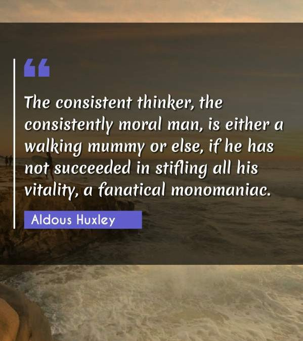 The consistent thinker, the consistently moral man, is either a walking mummy or else, if he has not succeeded in stifling all his vitality, a fanatical monomaniac.