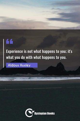 Experience is not what happens to you; it's what you do with what happens to you.