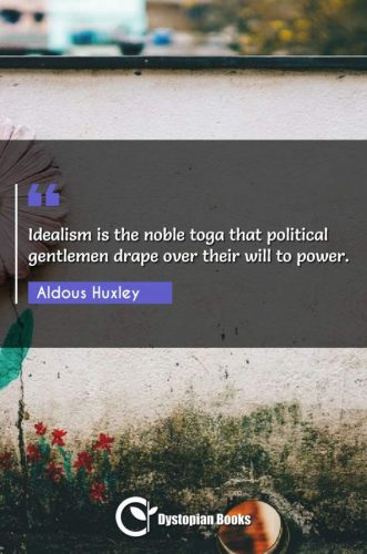 Idealism is the noble toga that political gentlemen drape over their will to power.