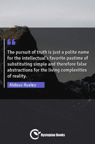 The pursuit of truth is just a polite name for the intellectual's favorite pastime of substituting simple and therefore false abstractions for the living complexities of reality.