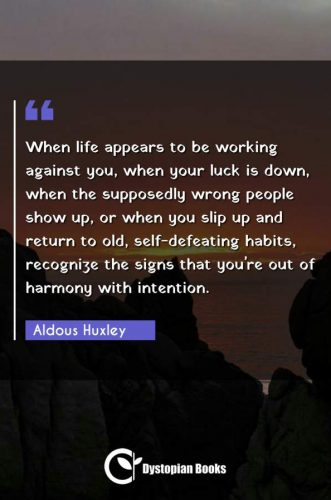 When life appears to be working against you, when your luck is down, when the supposedly wrong people show up, or when you slip up and return to old, self-defeating habits, recognize the signs that you're out of harmony with intention.