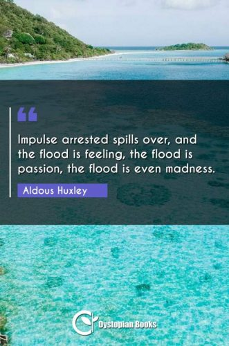 Impulse arrested spills over, and the flood is feeling, the flood is passion, the flood is even madness.
