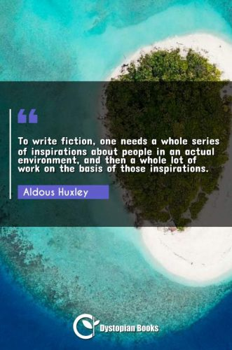 To write fiction, one needs a whole series of inspirations about people in an actual environment, and then a whole lot of work on the basis of those inspirations.