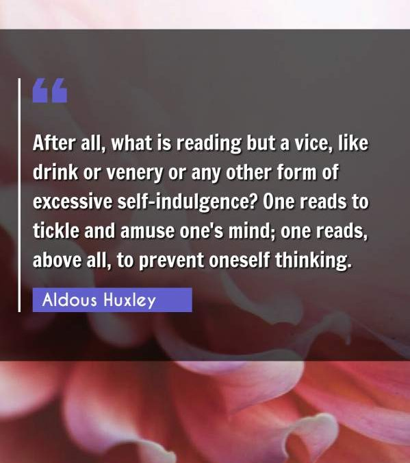 After all, what is reading but a vice, like drink or venery or any other form of excessive self-indulgence? One reads to tickle and amuse one's mind; one reads, above all, to prevent oneself thinking.