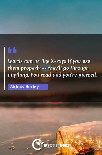 Words can be like X-rays if you use them properly -- they'll go through anything. You read and you're pierced.