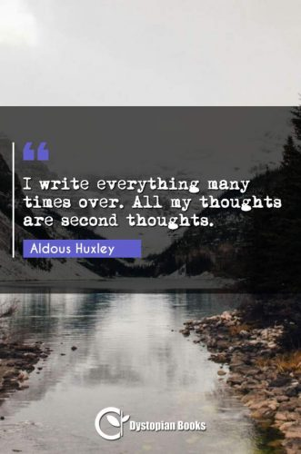 I write everything many times over. All my thoughts are second thoughts.