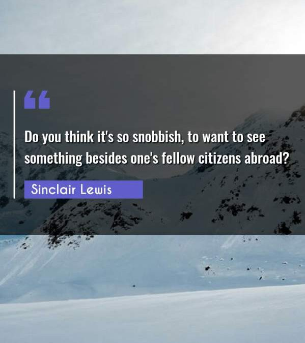 Do you think it's so snobbish, to want to see something besides one's fellow citizens abroad?