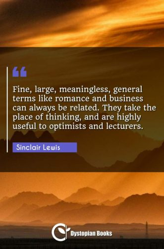 Fine, large, meaningless, general terms like romance and business can always be related. They take the place of thinking, and are highly useful to optimists and lecturers.