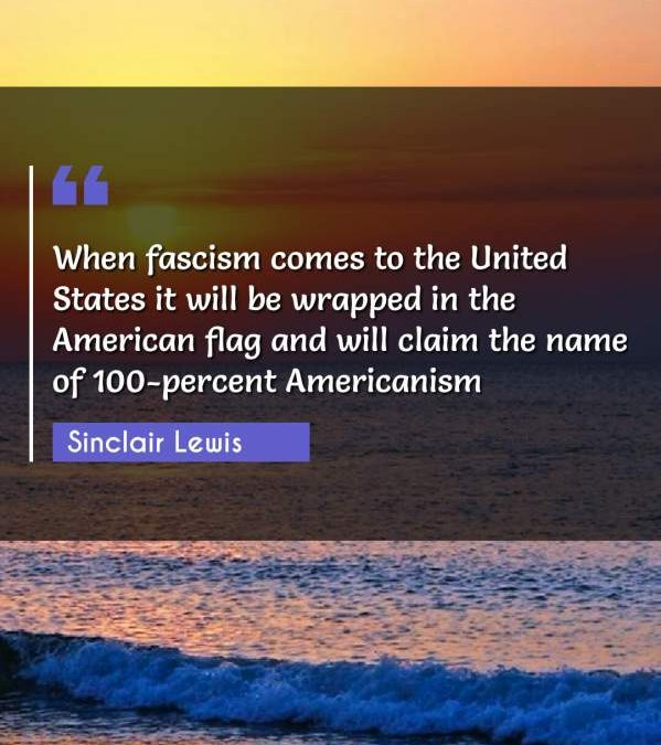When fascism comes to the United States it will be wrapped in the American flag and will claim the name of 100-percent Americanism
