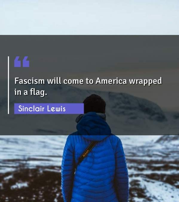 Fascism will come to America wrapped in a flag.