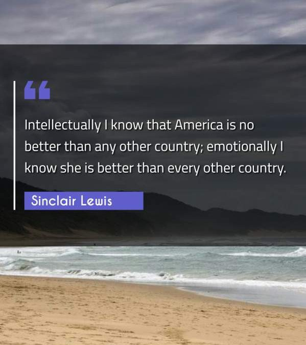 Intellectually I know that America is no better than any other country; emotionally I know she is better than every other country.