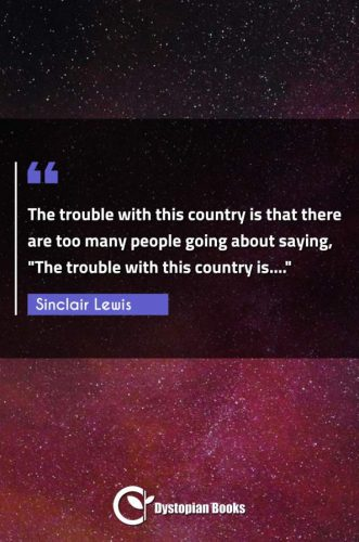 """The trouble with this country is that there are too many people going about saying, The trouble with this country is...."""""""""""