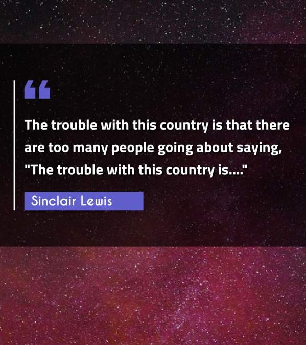 The trouble with this country is that there are too many people going about saying, The trouble with this country is....""""