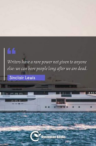Writers have a rare power not given to anyone else: we can bore people long after we are dead.