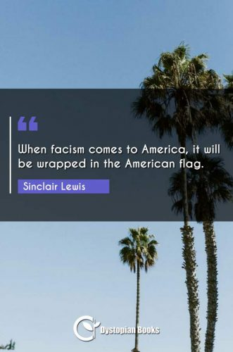 When facism comes to America, it will be wrapped in the American flag.