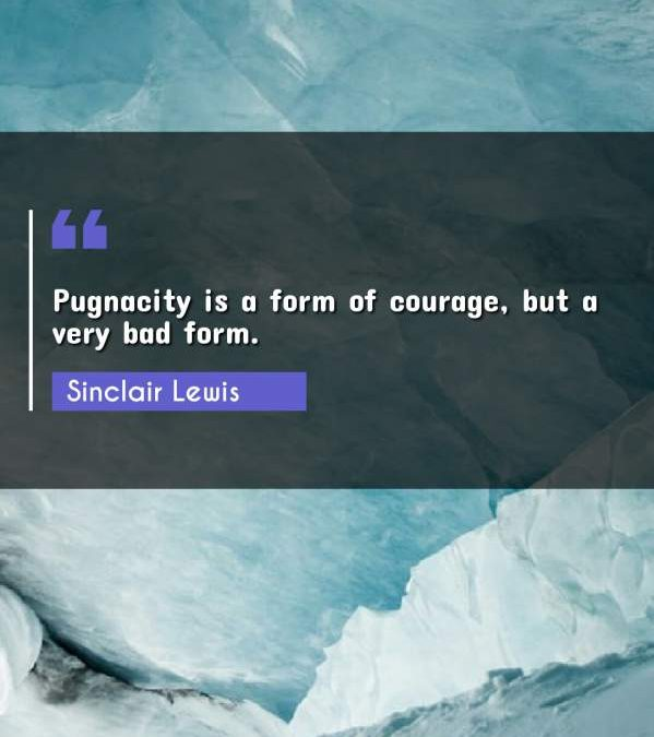 Pugnacity is a form of courage, but a very bad form.