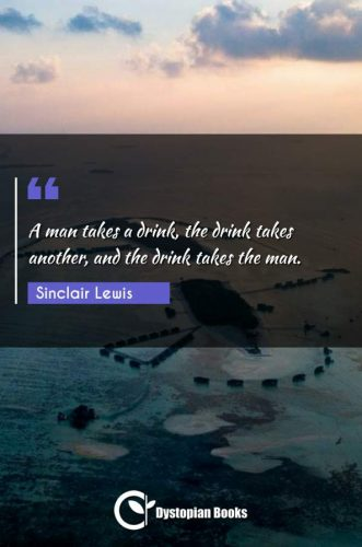 A man takes a drink, the drink takes another, and the drink takes the man.