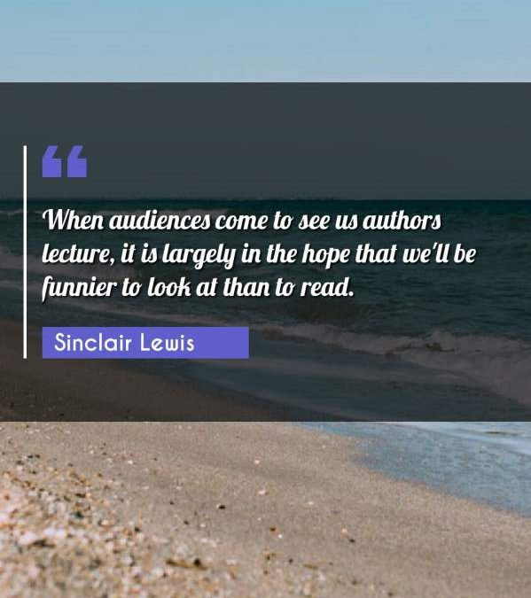 When audiences come to see us authors lecture, it is largely in the hope that we'll be funnier to look at than to read.
