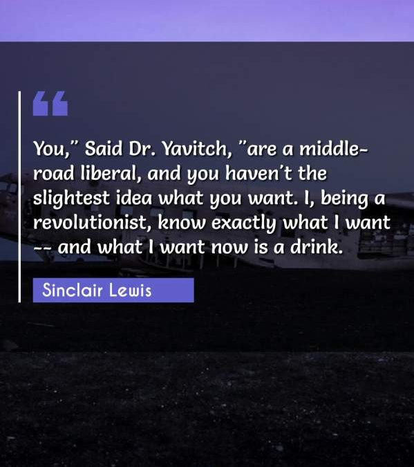"""You, Said Dr. Yavitch """"are a middle-road liberal and you haven't the slightest idea what you want. I being a revolutionist know exactly what I want -- and what I want now is a drink."""""""
