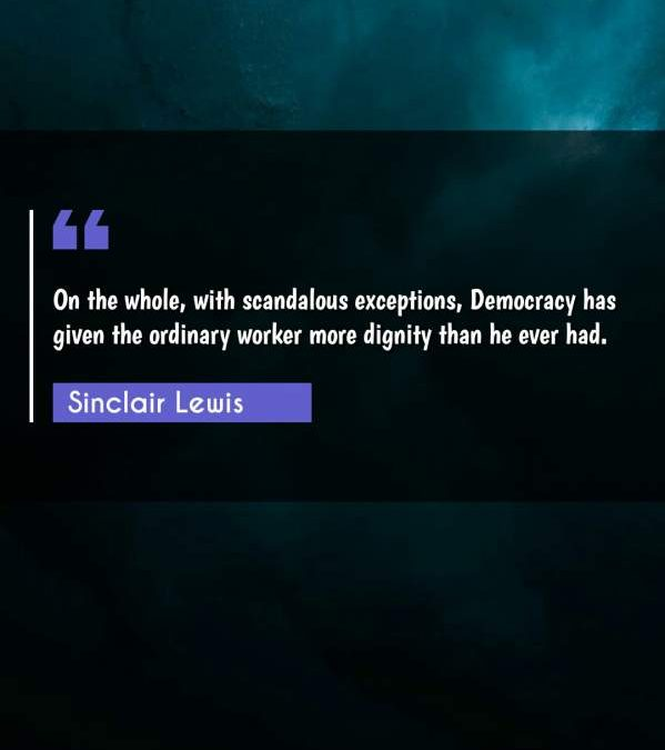 On the whole, with scandalous exceptions, Democracy has given the ordinary worker more dignity than he ever had.