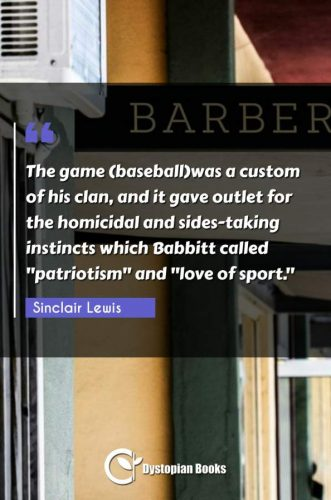 "The game (baseball)was a custom of his clan, and it gave outlet for the homicidal and sides-taking instincts which Babbitt called patriotism"" and ""love of sport."""""