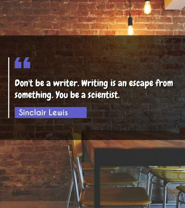 Don't be a writer. Writing is an escape from something. You be a scientist.