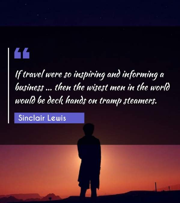 If travel were so inspiring and informing a business ... then the wisest men in the world would be deck hands on tramp steamers.