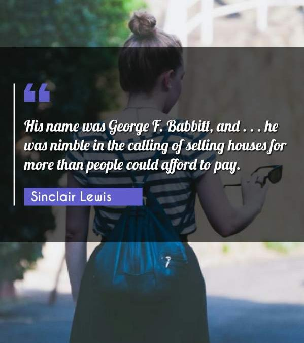His name was George F. Babbitt, and . . . he was nimble in the calling of selling houses for more than people could afford to pay.