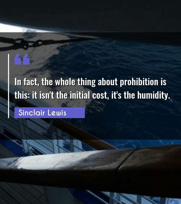 In fact, the whole thing about prohibition is this: it isn't the initial cost, it's the humidity.