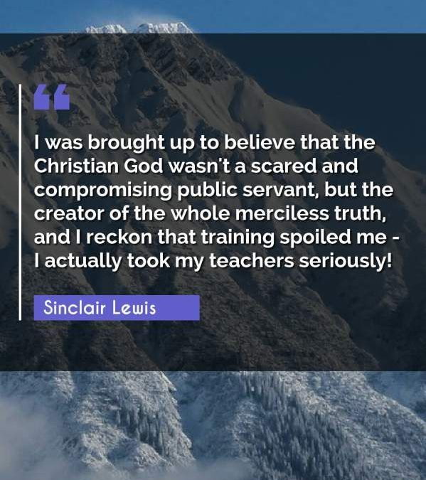 I was brought up to believe that the Christian God wasn't a scared and compromising public servant, but the creator of the whole merciless truth, and I reckon that training spoiled me - I actually took my teachers seriously!