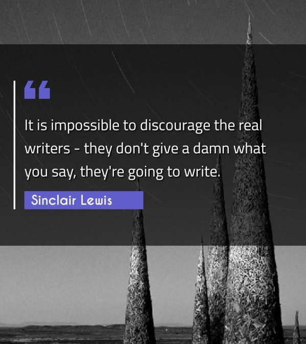 It is impossible to discourage the real writers - they don't give a damn what you say, they're going to write.