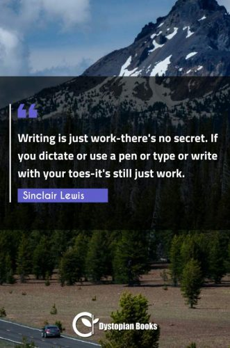 Writing is just work-there's no secret. If you dictate or use a pen or type or write with your toes-it's still just work.