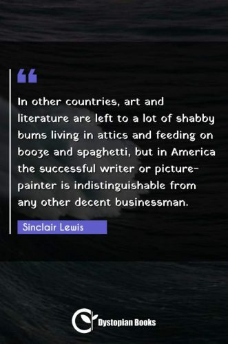 In other countries, art and literature are left to a lot of shabby bums living in attics and feeding on booze and spaghetti, but in America the successful writer or picture-painter is indistinguishable from any other decent businessman.