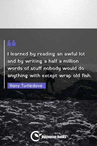 I learned by reading an awful lot and by writing a half a million words of stuff nobody would do anything with except wrap old fish.