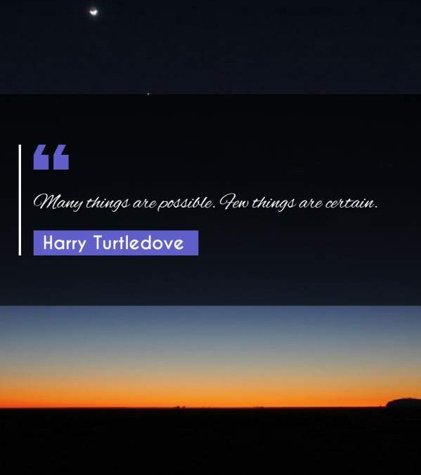 Many things are possible. Few things are certain.