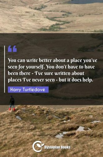You can write better about a place you've seen for yourself. You don't have to have been there - I've sure written about places I've never seen - but it does help.