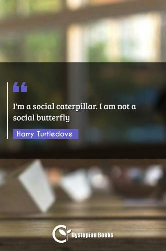 I'm a social caterpillar. I am not a social butterfly