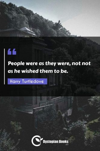 People were as they were, not not as he wished them to be.