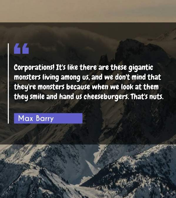 Corporations! It's like there are these gigantic monsters living among us, and we don't mind that they're monsters because when we look at them they smile and hand us cheeseburgers. That's nuts.