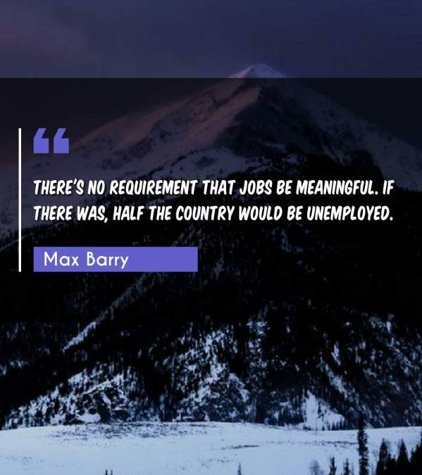 There's no requirement that jobs be meaningful. If there was, half the country would be unemployed.